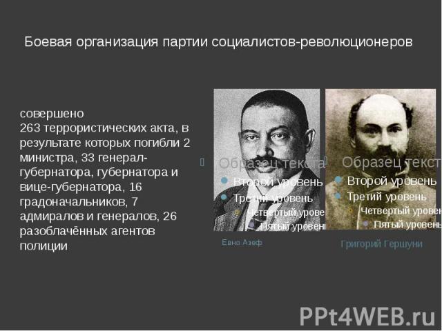 Боевая организация партии социалистов-революционеров совершено 263террористических акта, в результате которых погибли 2 министра, 33 генерал-губернатора, губернатора и вице-губернатора, 16 градоначальников, 7 адмиралов и генералов, 26 разоблачённых…