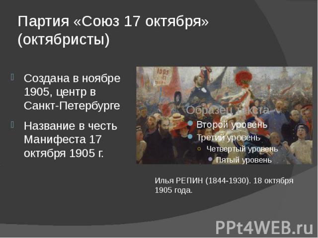 Партия «Союз 17 октября» (октябристы) Создана в ноябре 1905, центр в Санкт-ПетербургеНазвание в честь Манифеста 17 октября 1905 г.Илья РЕПИН (1844-1930). 18 октября 1905 года.