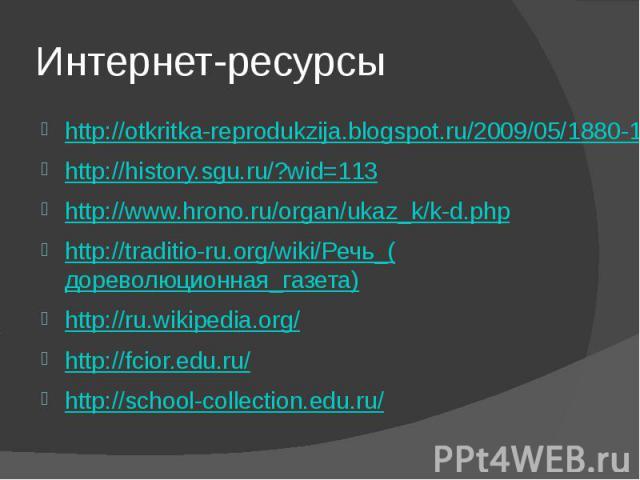 Интернет-ресурсы http://otkritka-reprodukzija.blogspot.ru/2009/05/1880-1939.htmlhttp://history.sgu.ru/?wid=113http://www.hrono.ru/organ/ukaz_k/k-d.phphttp://traditio-ru.org/wiki/Речь_(дореволюционная_газета)http://ru.wikipedia.org/http://fcior.edu.r…