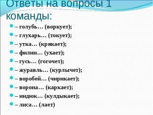 Ответы на вопросы 1 команды: – голубь… (воркует);– глухарь… (токует);– утка… (кр