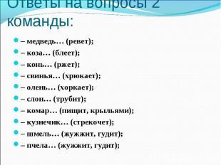 Ответы на вопросы 2 команды: – медведь… (ревет);– коза… (блеет);– конь… (ржет);–