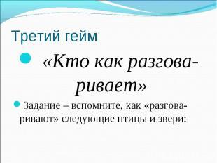 Третий гейм «Кто как разгова-ривает»Задание – вспомните, как «разгова-ривают» сл