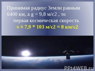 Принимая радиус Земли равным 6400 км, а g = 9,8 м/с2 , то первая космическая ско