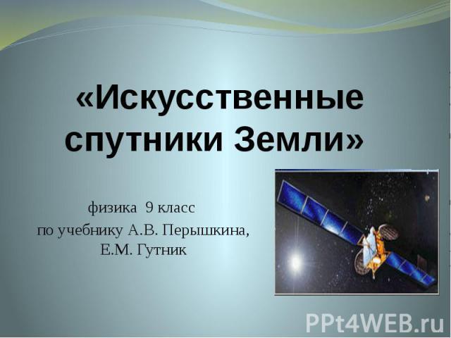 «Искусственные спутники Земли» физика 9 класс по учебнику А.В. Перышкина, Е.М. Гутник