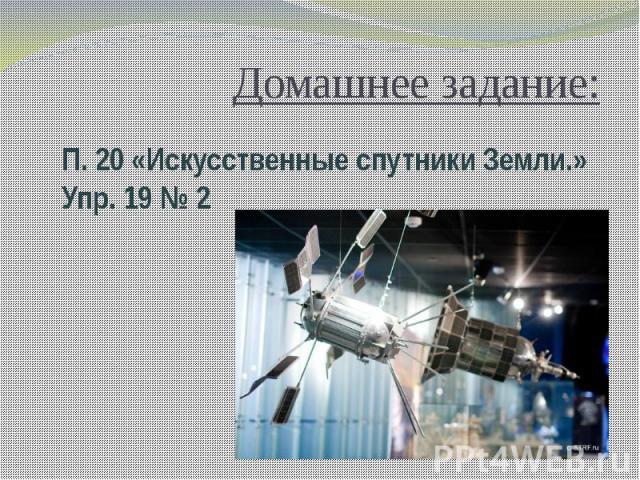 Домашнее задание:П. 20 «Искусственные спутники Земли.»Упр. 19 № 2