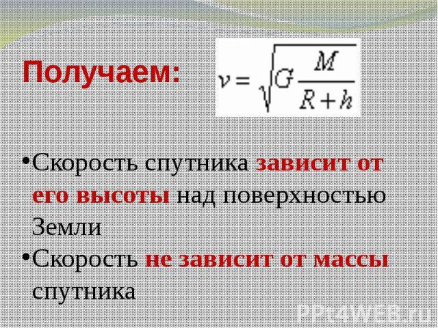 Получаем: Скорость спутника зависит от его высоты над поверхностью ЗемлиСкорость не зависит от массы спутника