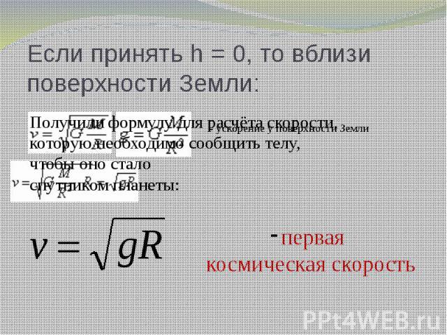 Если принять h = 0, то вблизи поверхности Земли: Получили формулу для расчёта скорости, которую необходимо сообщить телу, чтобы оно стало спутником планеты: первая космическая скорость