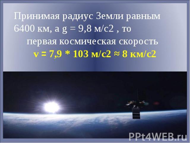 Принимая радиус Земли равным 6400 км, а g = 9,8 м/с2 , то первая космическая скорость v = 7,9 * 103 м/с2 ≈ 8 км/с2