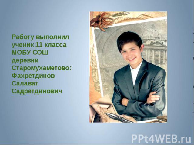 Работу выполнил ученик 11 класса МОБУ СОШ деревни Старомухаметово: Фахретдинов Салават Садретдинович