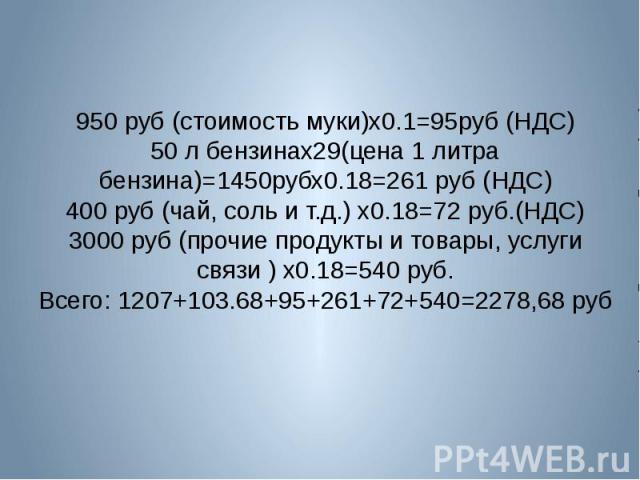 950 руб (стоимость муки)х0.1=95руб (НДС)50 л бензинах29(цена 1 литра бензина)=1450рубх0.18=261 руб (НДС)400 руб (чай, соль и т.д.) х0.18=72 руб.(НДС)3000 руб (прочие продукты и товары, услуги связи ) х0.18=540 руб.Всего: 1207+103.68+95+261+72+540=22…