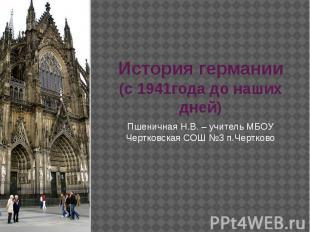 История германии(с 1941года до наших дней) Пшеничная Н.В. – учитель МБОУ Чертков