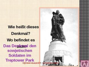 Wie heißt dieses Denkmal? Wo befindet es sich?Das Denkmal den sowjetischen Solda