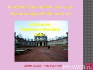 In welcher Stadt befindet sich dieseSehenswürdigkeit? Wie heißt sie? In Dresden.