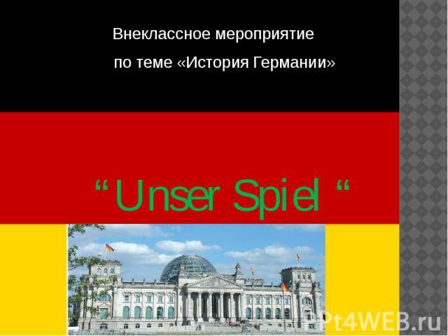 """Внеклассное мероприятие по теме «История Германии» """"Unser Spiel """""""