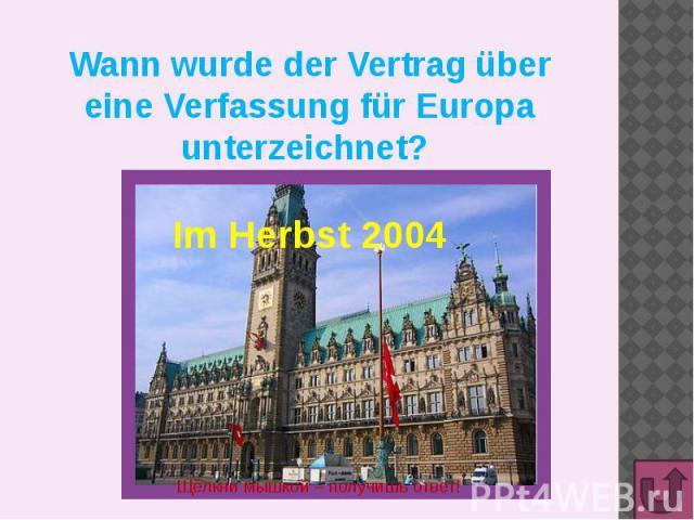 Wann wurde der Vertrag über eine Verfassung für Europa unterzeichnet? Im Herbst 2004