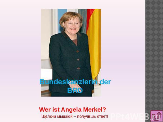 Bundeskanzlerin der BRD Wer ist Angela Merkel?Щёлкни мышкой – получишь ответ!