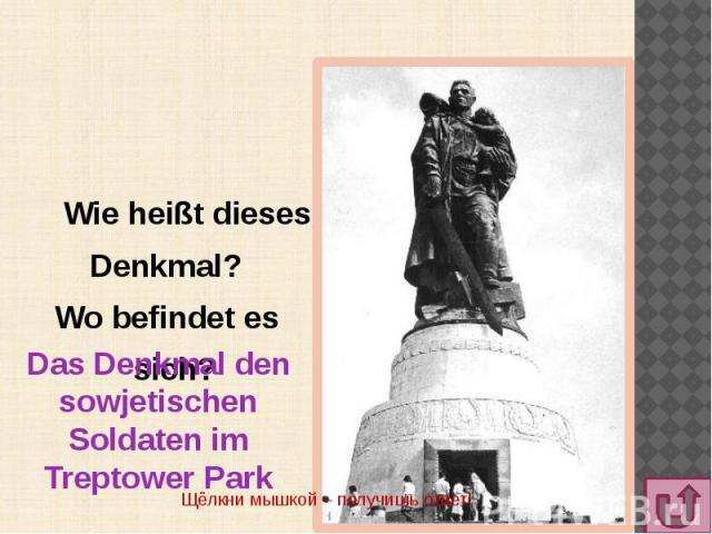 Wie heißt dieses Denkmal? Wo befindet es sich?Das Denkmal den sowjetischen Soldaten im Treptower Park