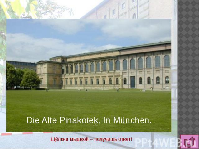 Die Alte Pinakotek. In München. Щёлкни мышкой – получишь ответ!
