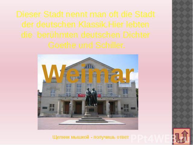 Dieser Stadt nennt man oft die Stadt der deutschen Klassik.Hier lebten die berühmten deutschen Dichter Goethe und Schiller.
