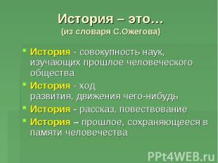 История – это…(из словаря С.Ожегова) История -совокупностьнаук, изучающихпрош