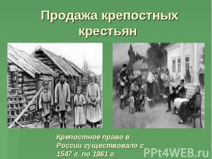 Продажа крепостных крестьян Крепостное право в России существовало с 1547 г. по