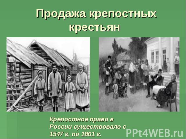 Продажа крепостных крестьян Крепостное право в России существовало с 1547 г. по 1861 г.