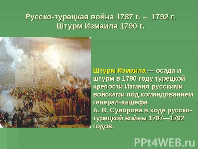 Русско-турецкая война 1787 г. – 1792 г.Штурм Измаила 1790 г. г. Штурм Измаила— осада и штурм в 1790 году турецкой крепости Измаил русскими войсками под командованием генерал-аншефа А.В.Суворова в ходе русско-турецкой войны 1787—1792 годов.