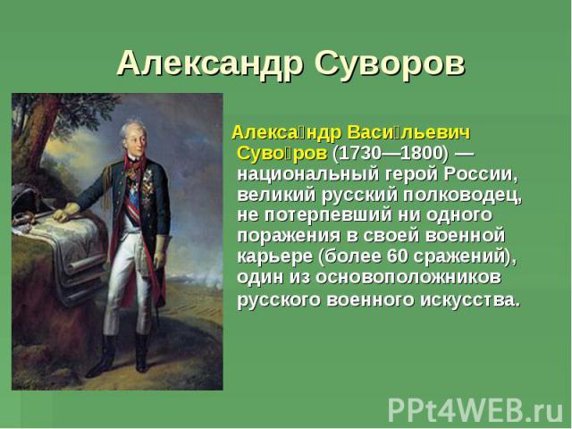 Александр Суворов Александр Васильевич Суворов (1730—1800)— национальный герой России, великий русский полководец, не потерпевший ни одного поражения в своей военной карьере (более 60сражений), один из основоположников русского военного искусства.