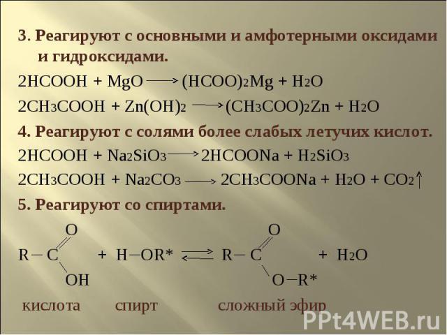 3. Реагируют с основными и амфотерными оксидами и гидроксидами.2HCOOH + MgO (HCOO)2Mg + H2O2CH3COOH + Zn(OH)2 (CH3COO)2Zn + H2O4. Реагируют с солями более слабых летучих кислот.2HCOOH + Na2SiO3 2HCOONa + H2SiO32CH3COOH + Na2CO3 2CH3COONa + H2O + CO2…