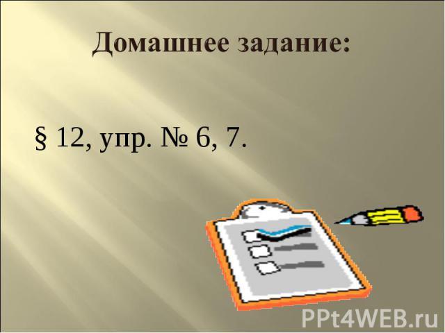 Домашнее задание: § 12, упр. № 6, 7.