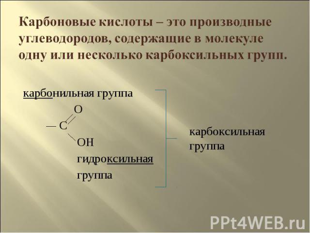 Карбоновые кислоты – это производные углеводородов, содержащие в молекуле одну или несколько карбоксильных групп. карбонильная группа O C OH гидроксильная группакарбоксильная группа