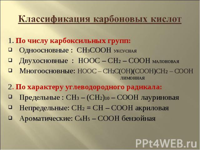 Классификация карбоновых кислот 1. По числу карбоксильных групп:Одноосновные : CH3COOH УКСУСНАЯДвухосновные : HOOC – CH2 – COOH МАЛОНОВАЯ Многоосновные: HOOC – CH2C(OH)(COOH)CH2 – COOH ЛИМОННАЯ2. По характеру углеводородного радикала:Предельные : CH…