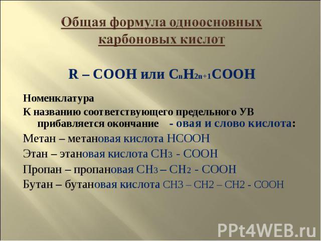 Общая формула одноосновных карбоновых кислот R – COOH или CnH2n+1COOHНоменклатураК названию соответствующего предельного УВ прибавляется окончание - овая и слово кислота:Метан – метановая кислота HCOOHЭтан – этановая кислота CH3 - COOHПропан – пропа…