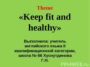 Theme«Keep fit and healthy» Выполнила: учитель английского языка II квалификацио