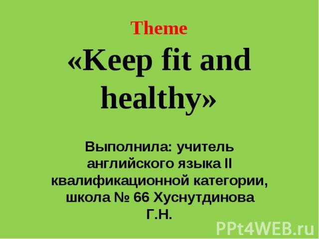 Theme«Keep fit and healthy» Выполнила: учитель английского языка II квалификационной категории, школа № 66 Хуснутдинова Г.Н.