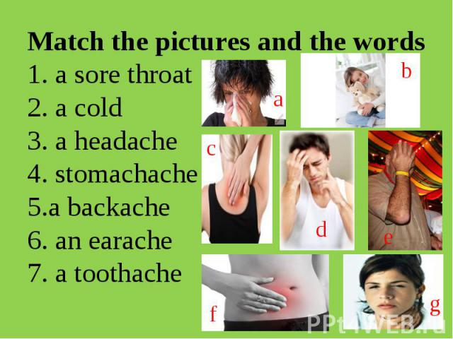 Match the pictures and the words1. a sore throat 2. a cold3. a headache4. stomachache 5.a backache6. an earache7. a toothache