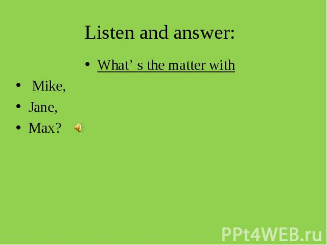 Listen and answer: What' s the matter with Mike, Jane,Max?