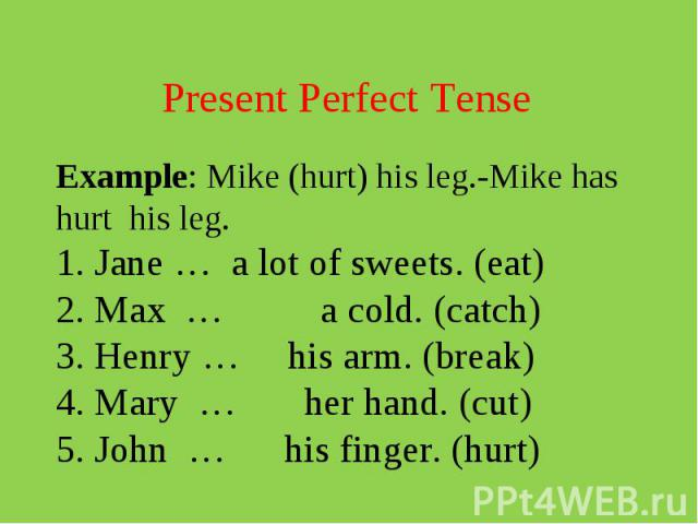 Present Perfect TenseExample: Mike (hurt) his leg.-Mike has hurt his leg. 1. Jane … a lot of sweets. (eat) 2. Max … a cold. (catch) 3. Henry … his arm. (break) 4. Mary … her hand. (cut) 5. John … his finger. (hurt)