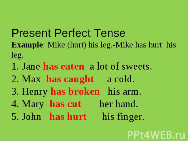 Present Perfect TenseExample: Mike (hurt) his leg.-Mike has hurt his leg. 1. Jane has eaten a lot of sweets. 2. Max has caught a cold. 3. Henry has broken his arm. 4. Mary has cut her hand. 5. John has hurt his finger.