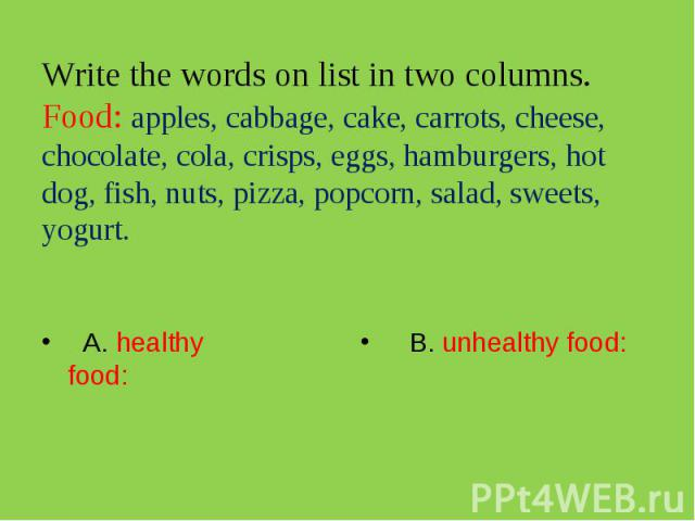 Write the words on list in two columns.Food: apples, cabbage, cake, carrots, cheese, chocolate, cola, crisps, eggs, hamburgers, hot dog, fish, nuts, pizza, popcorn, salad, sweets, yogurt. A. healthy food: B. unhealthy food: