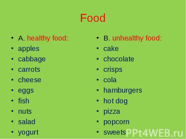 Food A. healthy food:applescabbagecarrotscheeseeggsfishnutssaladyogurtB. unhealthy food:cakechocolatecrispscolahamburgershot dogpizzapopcornsweets