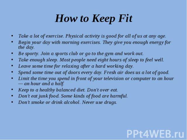 How to Keep Fit Take a lot of exercise. Physical activity is good for all of us at any age.Begin your day with morning exercises. They give you enough energy for the day.Be sporty. Join a sports club or go to the gym and work out.Take enough sleep. …