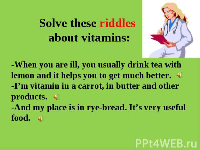 Solve these riddles about vitamins:-When you are ill, you usually drink tea with lemon and it helps you to get much better.-I'm vitamin in a carrot, in butter and other products.-And my place is in rye-bread. It's very useful food.