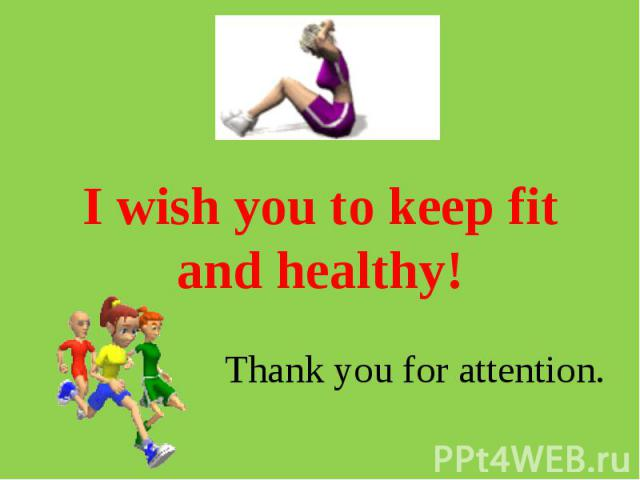 I wish you to keep fit and healthy! Thank you for attention.