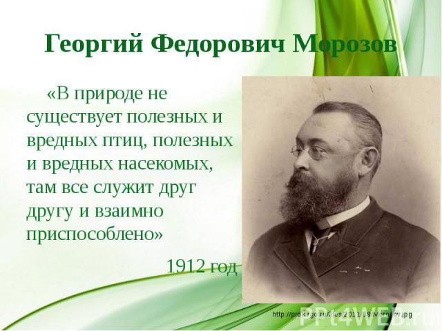 Георгий Федорович Морозов «В природе не существует полезных и вредных птиц, полезных и вредных насекомых, там все служит друг другу и взаимно приспособлено» 1912 год