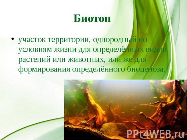 Биотоп участок территории, однородный по условиям жизни для определённых видов растений или животных, или же для формирования определённого биоценоза.