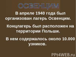 ОСВЕНЦИМ В апреле 1940 года был организован лагерь Освенцим.Концлагерь был распо