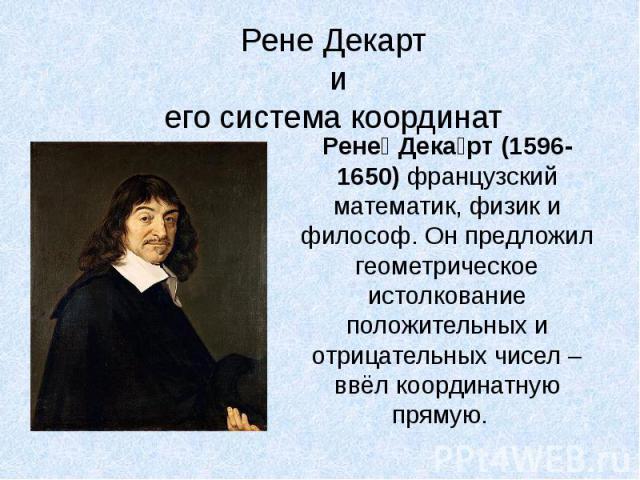 Рене Декарт иего система координатРене Декарт (1596-1650) французский математик, физик и философ. Он предложил геометрическое истолкование положительных и отрицательных чисел – ввёл координатную прямую.