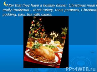 After that they have a holiday dinner. Christmas meal is really traditional – ro