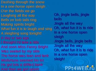 Dashing through the snowIn a one-horse open sleighO'er the fields we goLaughing